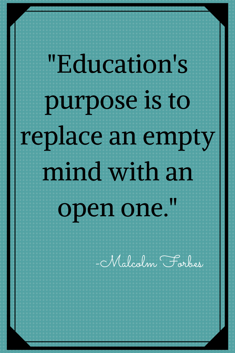 """Education's purpose is to replace an empty mind with an open one."" - Forbes"